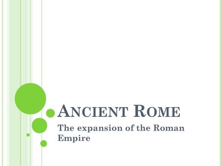 A NCIENT R OME The expansion of the Roman Empire.