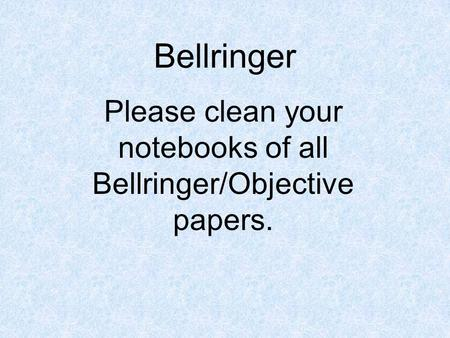 Bellringer Please clean your notebooks of all Bellringer/Objective papers.