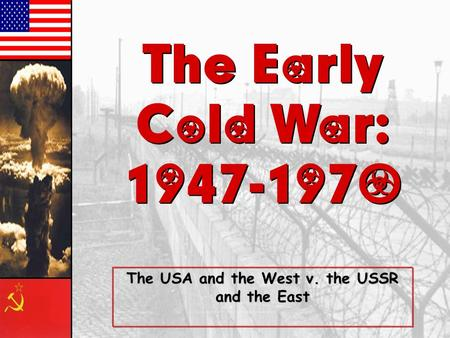 The Early Cold War: 1947-1970 The Early Cold War: 1947-1970 The USA and the West v. the USSR and the East.