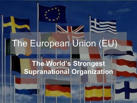 The European Union (EU) The World's Strongest Supranational Organization.