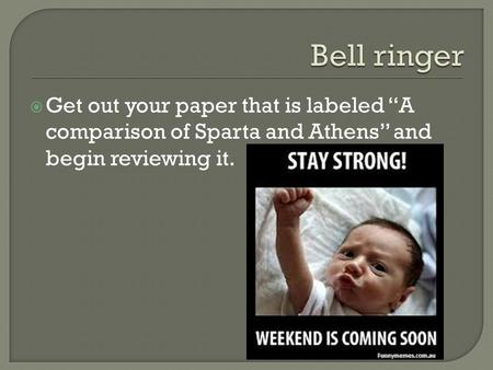 " Get out your paper that is labeled ""A comparison of Sparta and Athens"" and begin reviewing it."