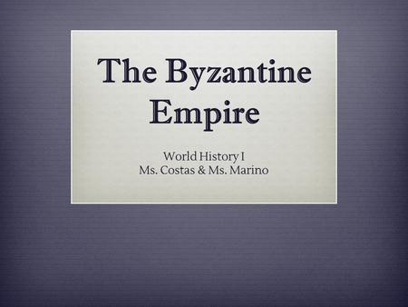The Byzantine Empire World History I Ms. Costas & Ms. Marino.