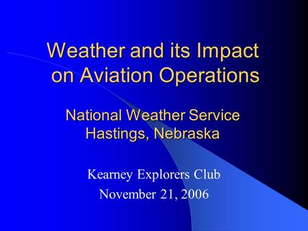 Weather and its Impact on Aviation Operations National Weather Service Hastings, Nebraska Kearney Explorers Club November 21, 2006.
