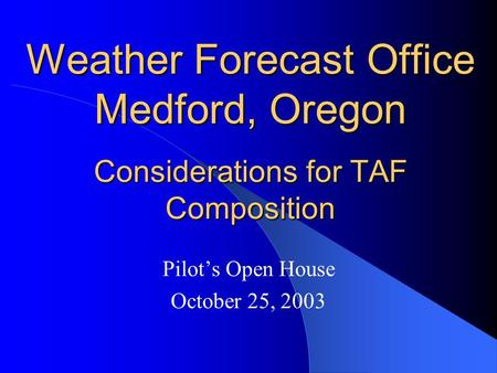 Weather Forecast Office Medford, Oregon Considerations for TAF Composition Pilot's Open House October 25, 2003.