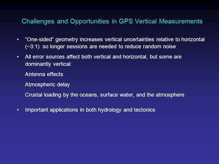 "Challenges and Opportunities in GPS Vertical Measurements ""One-sided"" geometry increases vertical uncertainties relative to horizontal (~3:1) so longer."