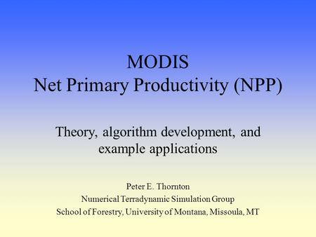 MODIS Net Primary Productivity (NPP) Theory, algorithm development, and example applications Peter E. Thornton Numerical Terradynamic Simulation Group.
