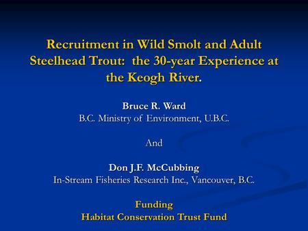 Recruitment in Wild Smolt and Adult Steelhead Trout: the 30-year Experience at the Keogh River. Bruce R. Ward B.C. Ministry of Environment, U.B.C. And.