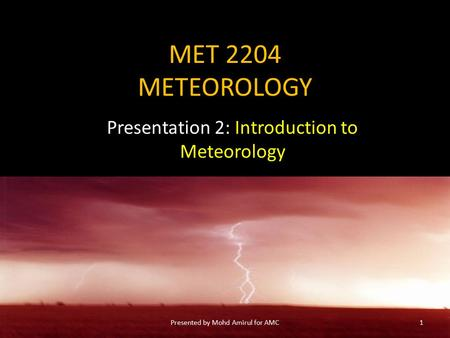 MET 2204 METEOROLOGY Presentation 2: Introduction to Meteorology 1Presented by Mohd Amirul for AMC.