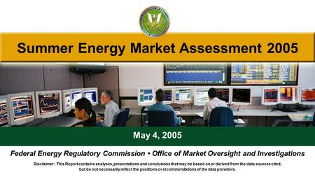 Summer Energy Market Assessment 2005 May 4, 2005 Federal Energy Regulatory Commission Office of Market Oversight and Investigations Disclaimer: This Report.