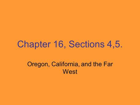 Chapter 16, Sections 4,5. Oregon, California, and the Far West.