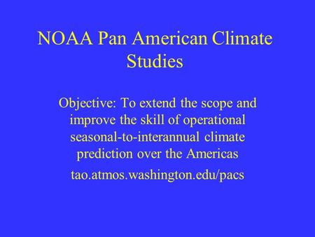 NOAA Pan American Climate Studies Objective: To extend the scope and improve the skill of operational seasonal-to-interannual climate prediction over the.