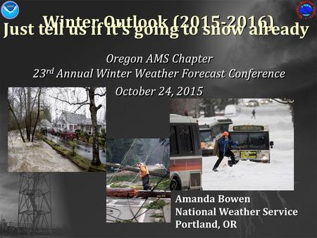 Winter Outlook (2015-2016) Oregon AMS Chapter 23 rd Annual Winter Weather Forecast Conference October 24, 2015 Oregon AMS Chapter 23 rd Annual Winter Weather.