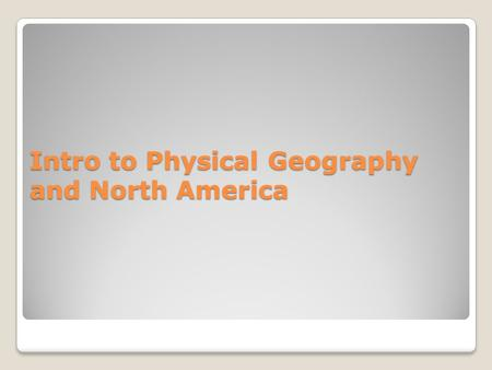 Intro to Physical Geography and North America. Regional Physical Geography Today: North America First regions Unit 2 and Unit 3: North and South America.