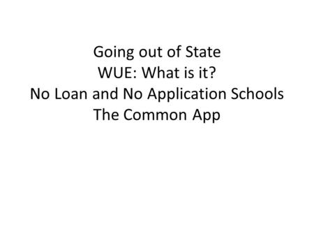 Going out of State WUE: What is it? No Loan and No Application Schools The Common App.