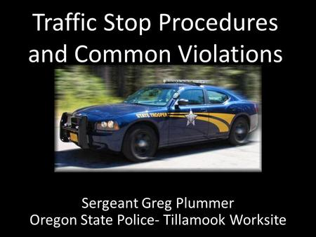 Traffic Stop Procedures and Common Violations Sergeant Greg Plummer Oregon State Police- Tillamook Worksite.