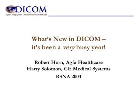 What's New in DICOM – it's been a very busy year! Robert Horn, Agfa Healthcare Harry Solomon, GE Medical Systems RSNA 2003.
