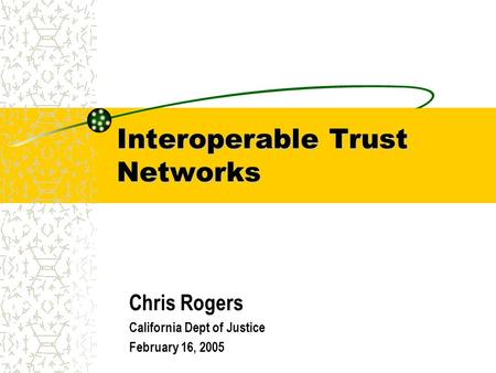 Interoperable Trust Networks Chris Rogers California Dept of Justice February 16, 2005.
