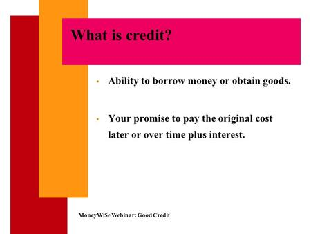 MoneyWi$e Webinar: Good Credit What is credit?  Ability to borrow money or obtain goods.  Your promise to pay the original cost later or over time plus.