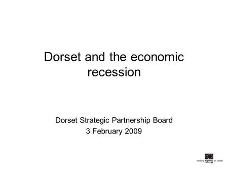 Dorset and the economic recession Dorset Strategic Partnership Board 3 February 2009.