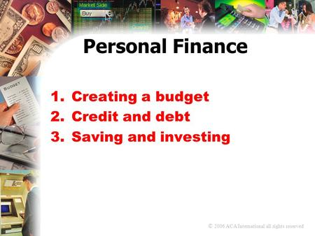 © 2006 ACA International all rights reserved Personal Finance 1.Creating a budget 2.Credit and debt 3.Saving and investing.