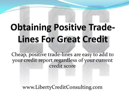 Cheap, positive trade-lines are easy to add to your credit report regardless of your current credit score www.LibertyCreditConsulting.com.