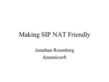 Making SIP NAT Friendly Jonathan Rosenberg dynamicsoft.
