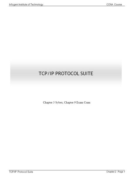 Chapter 2 - Page 1 Infogem Institute of Technology CCNA Course TCP/IP Protocol Suite TCP/IP PROTOCOL SUITE Chapter 3 Sybex, Chapter 9 Exam Cram.