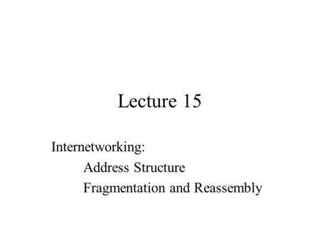 Lecture 15 Internetworking: Address Structure Fragmentation and Reassembly.