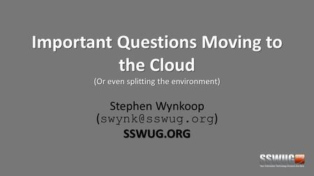 Important Questions Moving to the Cloud (Or even splitting the environment) Stephen Wynkoop ( )SSWUG.ORG.