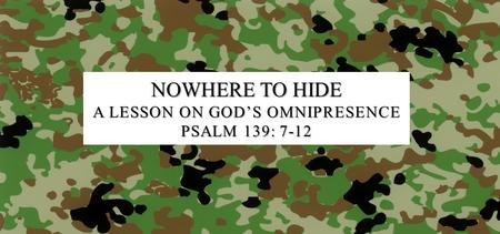 NOWHERE TO HIDE A LESSON ON GOD'S OMNIPRESENCE PSALM 139: 7-12.