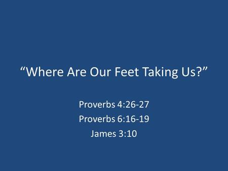 """Where Are Our Feet Taking Us?"" Proverbs 4:26-27 Proverbs 6:16-19 James 3:10."