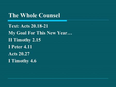 The Whole Counsel Text: Acts 20.18-21 My Goal For This New Year… II Timothy 2.15 I Peter 4.11 Acts 20.27 I Timothy 4.6.