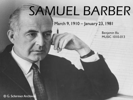 SAMUEL BARBER March 9, 1910 – January 23, 1981 Benjamin Illu MUSIC 1010-013 © G. Schirmer Archives.