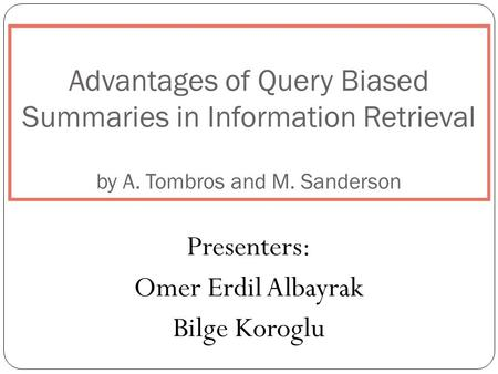 Advantages of Query Biased Summaries in Information Retrieval by A. Tombros and M. Sanderson Presenters: Omer Erdil Albayrak Bilge Koroglu.