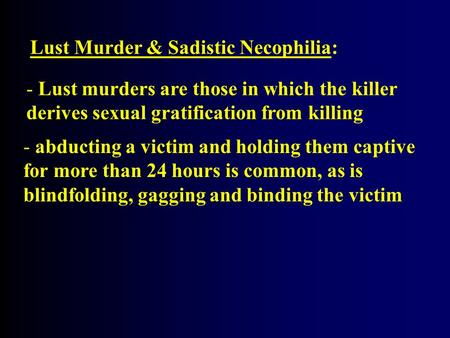 Lust Murder & Sadistic Necophilia: - Lust murders are those in which the killer derives sexual gratification from killing - abducting a victim and holding.