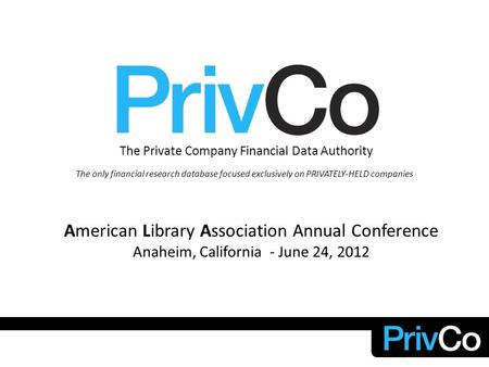 The Private Company Financial Data Authority The only financial research database focused exclusively on PRIVATELY-HELD companies American Library Association.