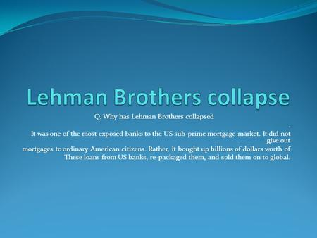 Q. Why has Lehman Brothers collapsed. It was one of the most exposed banks to the US sub-prime mortgage market. It did not give out mortgages to ordinary.