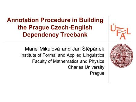 Annotation Procedure in Building the Prague Czech-English Dependency Treebank Marie Mikulová and Jan Štěpánek Institute of Formal and Applied Linguistics.