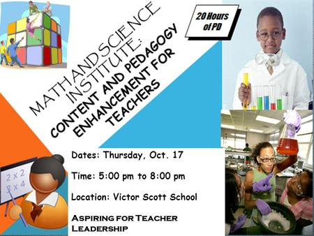 Dates: Thursday, Oct. 17 Time: 5:00 pm to 8:00 pm Location: Victor Scott School Aspiring for Teacher Leadership.