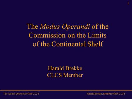 The Modus Operandi of the CLCSHarald Brekke, member of the CLCS 1 The Modus Operandi of the Commission on the Limits of the Continental Shelf Harald Brekke.