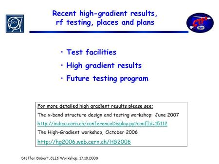 Recent high-gradient results, rf testing, places and plans Steffen Döbert, CLIC Workshop, 17.10.2008 Test facilities High gradient results Future testing.