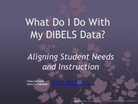 What Do I Do With My DIBELS Data? Aligning Student Needs and Instruction source:  Tracy Cormane: