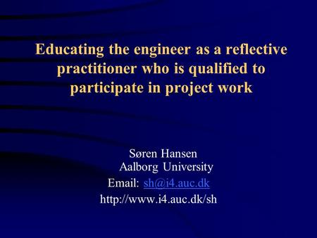 Educating the engineer as a reflective practitioner who is qualified to participate in project work Søren Hansen Aalborg University