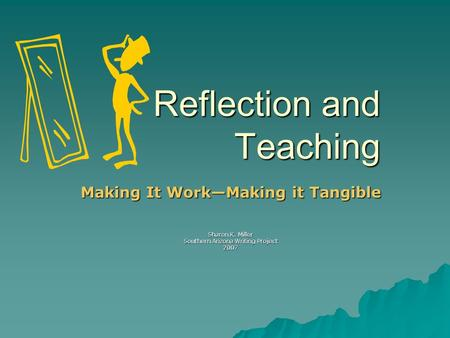 Reflection and Teaching Making It Work—Making it Tangible Sharon K. Miller Southern Arizona Writing Project 2007.