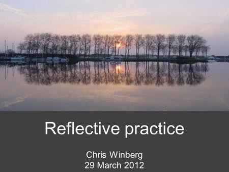 Reflective practice Chris Winberg 29 March 2012. What is reflection? Active, persistent and careful consideration of any belief or supposed form of knowledge.