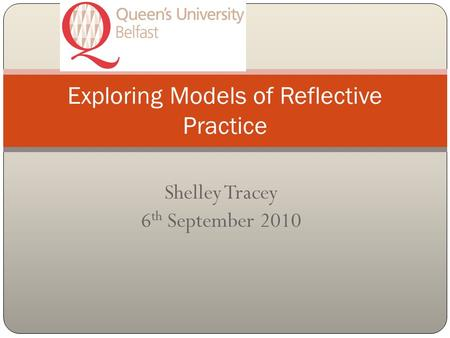 Shelley Tracey 6 th September 2010 Exploring Models of Reflective Practice.