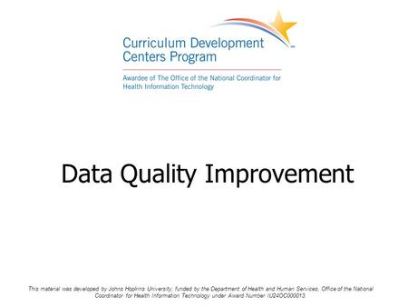 Data Quality Improvement This material was developed by Johns Hopkins University, funded by the Department of Health and Human Services, Office of the.