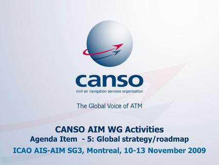 The global voice of ATM The Global Voice of ATM CANSO AIM WG Activities Agenda Item - 5: Global strategy/roadmap ICAO AIS-AIM SG3, Montreal, 10-13 November.