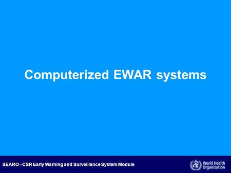 SEARO –CSR Early Warning and Surveillance System Module Computerized EWAR systems.