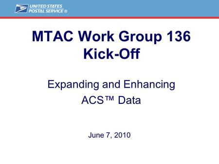 MTAC Work Group 136 Kick-Off Expanding and Enhancing ACS™ Data June 7, 2010.